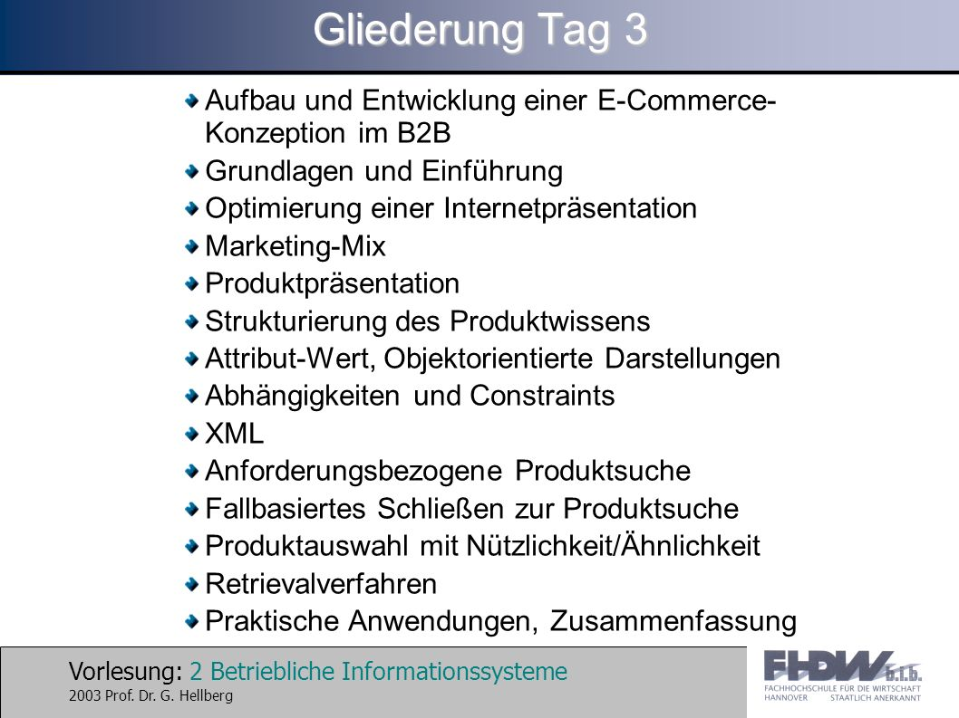 Vorlesung: 2 Betriebliche Informationssysteme 2003 Prof. Dr. G. Hellberg Gliederung Tag 3 Aufbau und Entwicklung einer E-Commerce- Konzeption im B2B G