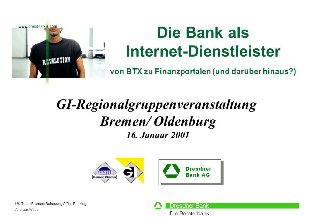 UK-Team Bremen/ Betreuung Office Banking Andreas Weber Die Bank als Internet-Dienstleister von BTX zu Finanzportalen (und darüber hinaus?) GI-Regional