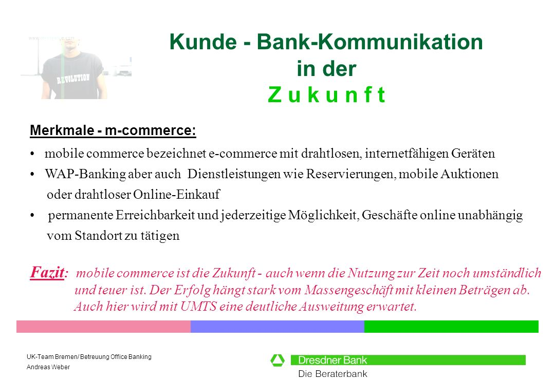 UK-Team Bremen/ Betreuung Office Banking Andreas Weber Kunde - Bank-Kommunikation in der Z u k u n f t Merkmale - m-commerce: Fazit : mobile commerce
