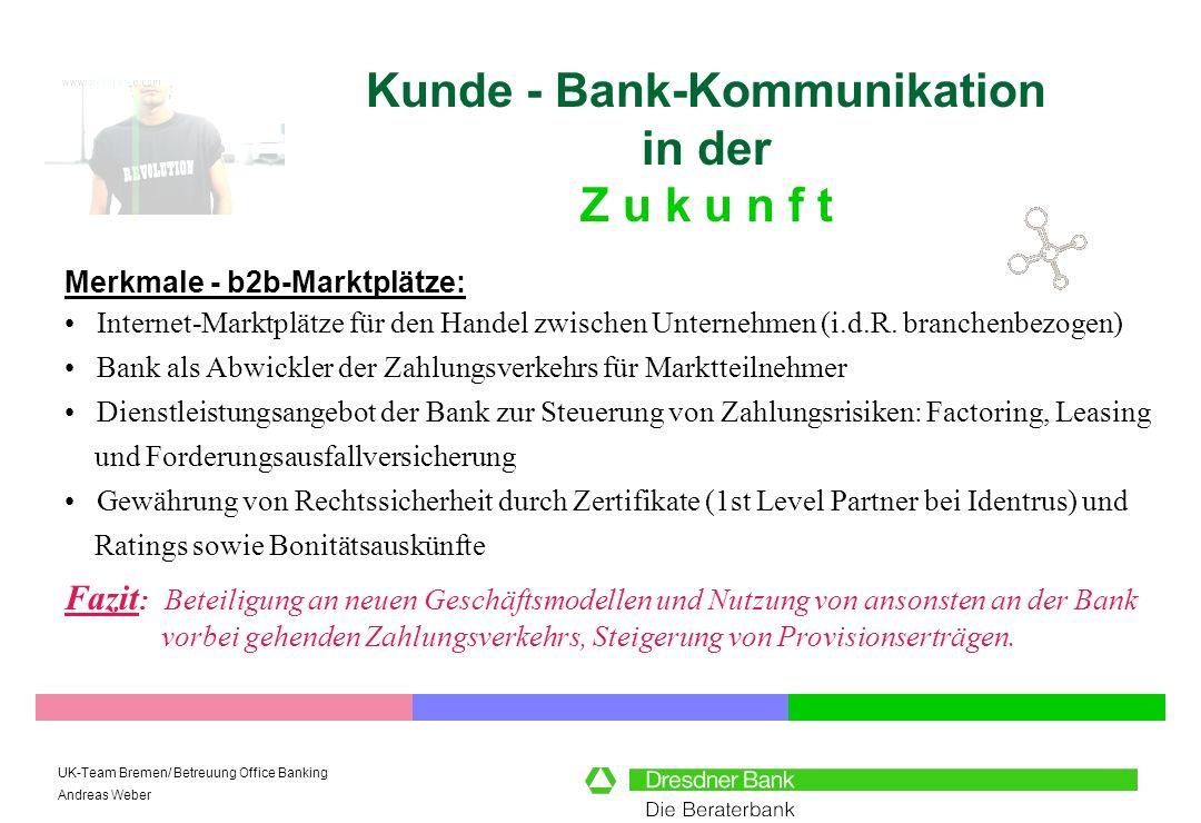 UK-Team Bremen/ Betreuung Office Banking Andreas Weber Kunde - Bank-Kommunikation in der Z u k u n f t Merkmale - b2b-Marktplätze: Fazit : Beteiligung