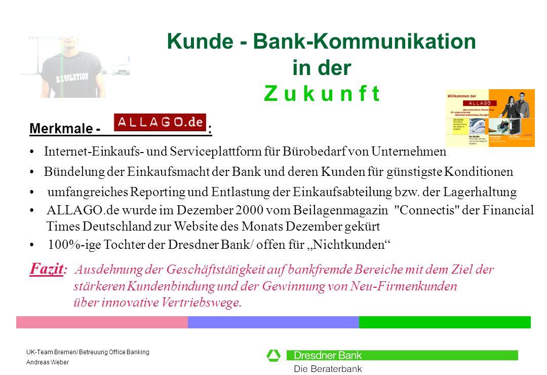 UK-Team Bremen/ Betreuung Office Banking Andreas Weber Kunde - Bank-Kommunikation in der Z u k u n f t Merkmale - : Fazit : Ausdehnung der Geschäftstätigkeit auf bankfremde Bereiche mit dem Ziel der stärkeren Kundenbindung und der Gewinnung von Neu-Firmenkunden über innovative Vertriebswege.