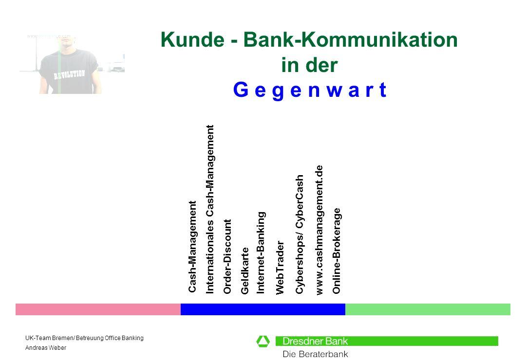 UK-Team Bremen/ Betreuung Office Banking Andreas Weber Kunde - Bank-Kommunikation in der G e g e n w a r t Internet-Banking Cash-Management www.cashma