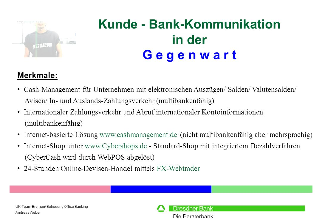 UK-Team Bremen/ Betreuung Office Banking Andreas Weber Kunde - Bank-Kommunikation in der G e g e n w a r t Merkmale: Ablösung Software-basierter Systeme durch Internet-Banking unter Verwendung des HomeBanking-Standards HBCI (HomeBanking Computer Interface).