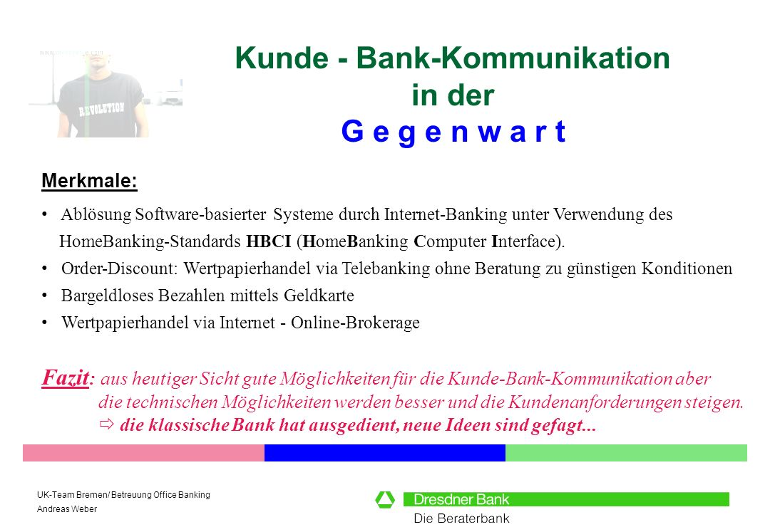 UK-Team Bremen/ Betreuung Office Banking Andreas Weber Kunde - Bank-Kommunikation in der G e g e n w a r t Merkmale: Ablösung Software-basierter Syste