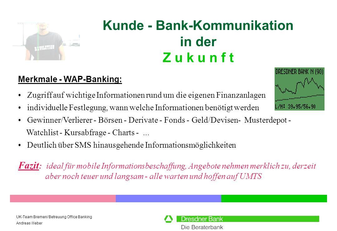 UK-Team Bremen/ Betreuung Office Banking Andreas Weber Kunde - Bank-Kommunikation in der Z u k u n f t Merkmale - m-commerce: Fazit : mobile commerce ist die Zukunft - auch wenn die Nutzung zur Zeit noch umständlich und teuer ist.
