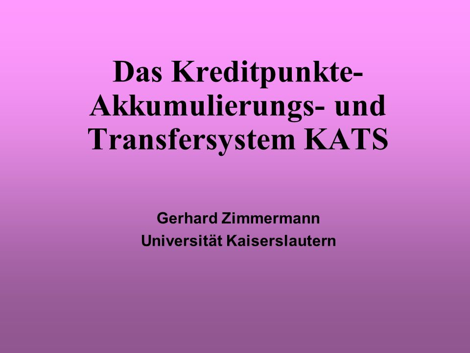 Das Kreditpunkte- Akkumulierungs- und Transfersystem KATS Gerhard Zimmermann Universität Kaiserslautern