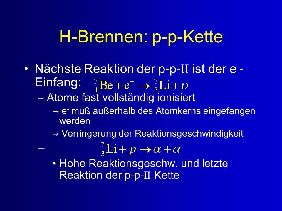 H-Brennen: p-p-Kette Nächste Reaktion der p-p- II ist der e - - Einfang: –Atome fast vollständig ionisiert e - muß außerhalb des Atomkerns eingefangen