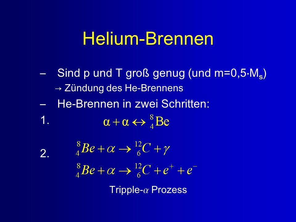 Helium-Brennen –Sind p und T groß genug (und m=0,5M s ) Zündung des He-Brennens –He-Brennen in zwei Schritten: 1. 2. Tripple- Prozess