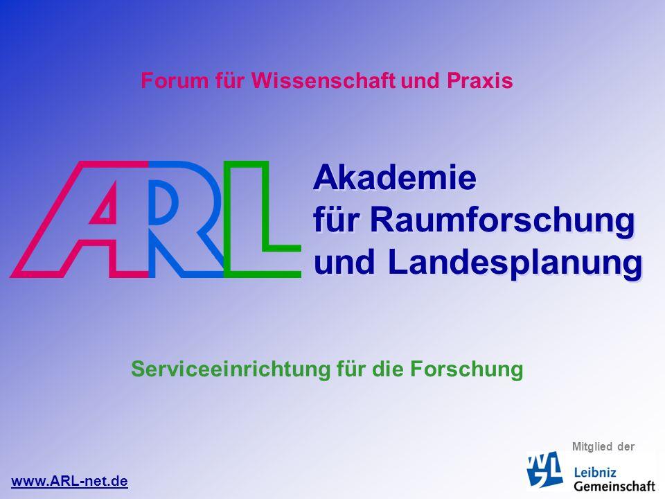 Forum für Wissenschaft und Praxis Akademie für Raumforschung und Landesplanung Serviceeinrichtung für die Forschung www.ARL-net.de Mitglied der