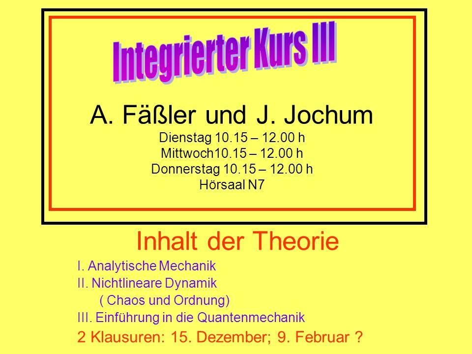 A. Fäßler und J. Jochum Dienstag 10.15 – 12.00 h Mittwoch10.15 – 12.00 h Donnerstag 10.15 – 12.00 h Hörsaal N7 Inhalt der Theorie I. Analytische Mecha