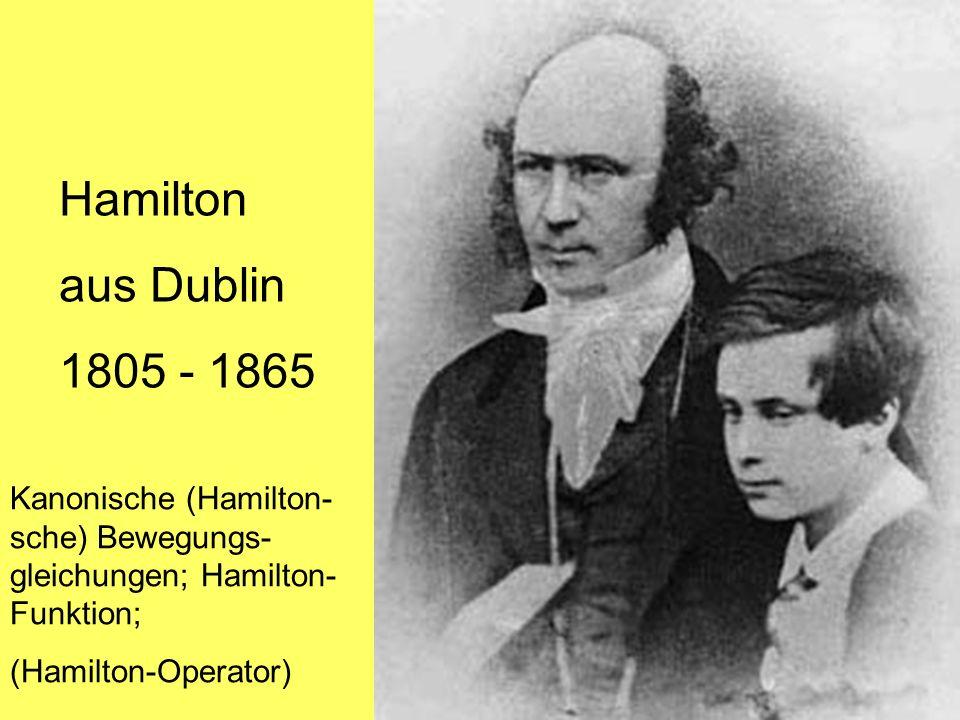 Hamilton aus Dublin 1805 - 1865 Kanonische (Hamilton- sche) Bewegungs- gleichungen; Hamilton- Funktion; (Hamilton-Operator)