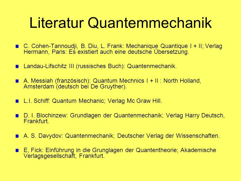 Literatur Quantemmechanik C. Cohen-Tannoudji, B. Diu, L. Frank: Mechanique Quantique I + II; Verlag Hermann, Paris: Es existiert auch eine deutsche Üb