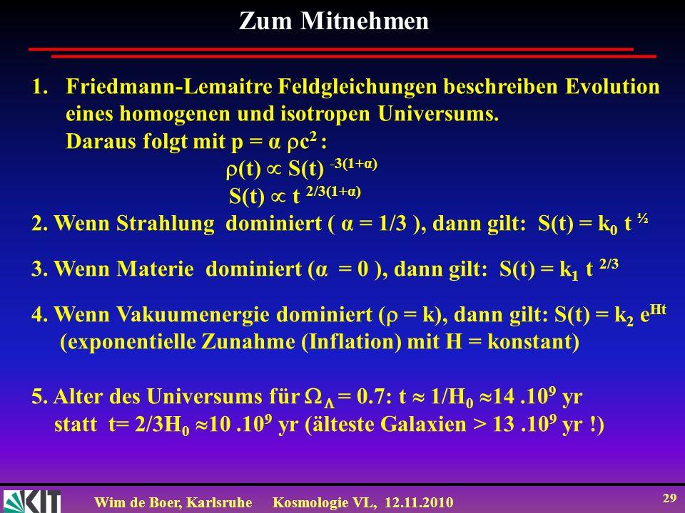 Wim de Boer, KarlsruheKosmologie VL, 12.11.2010 29 Zum Mitnehmen 1.Friedmann-Lemaitre Feldgleichungen beschreiben Evolution eines homogenen und isotropen Universums.