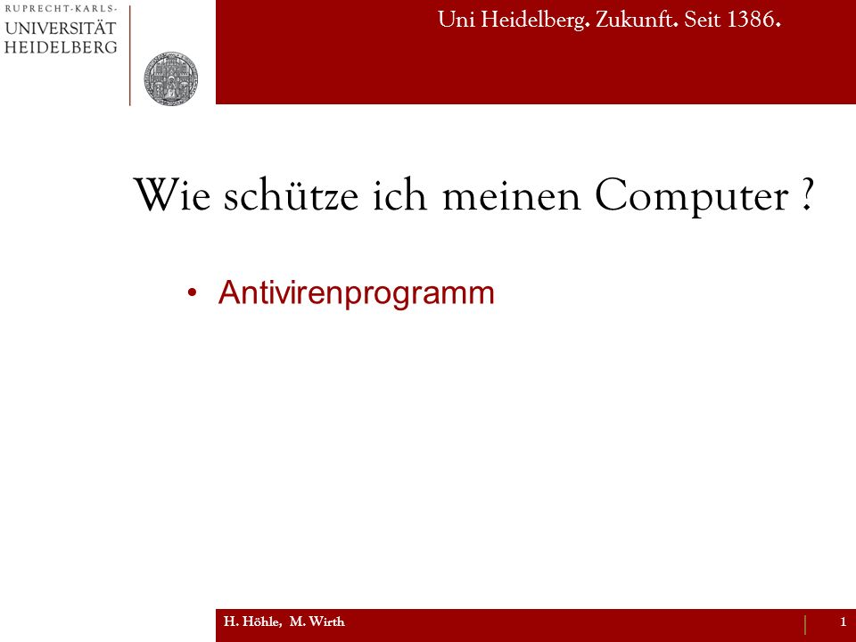 Uni Heidelberg. Zukunft. Seit 1386. Wie schütze ich meinen Computer ? Antivirenprogramm H. Höhle, M. Wirth1