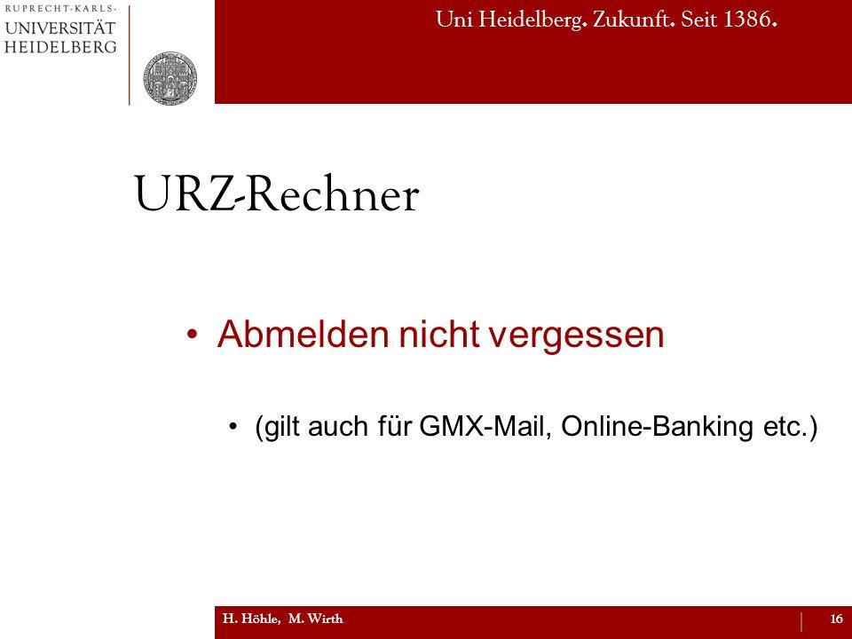 Uni Heidelberg. Zukunft. Seit 1386. URZ-Rechner Abmelden nicht vergessen (gilt auch für GMX-Mail, Online-Banking etc.) H. Höhle, M. Wirth16