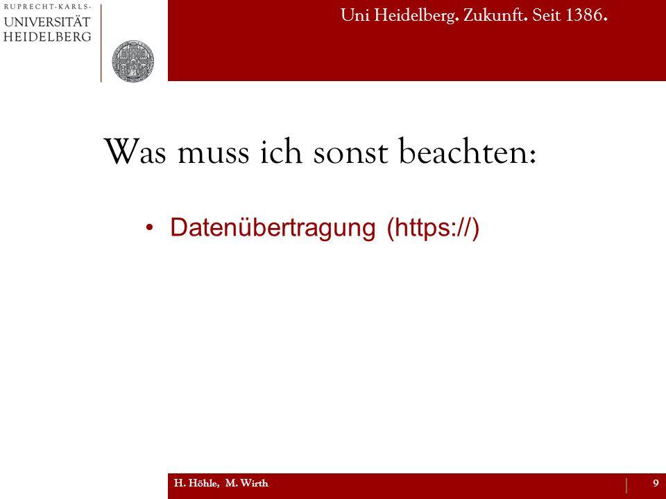 Uni Heidelberg. Zukunft. Seit 1386. Was muss ich sonst beachten: Datenübertragung (https://) H. Höhle, M. Wirth9