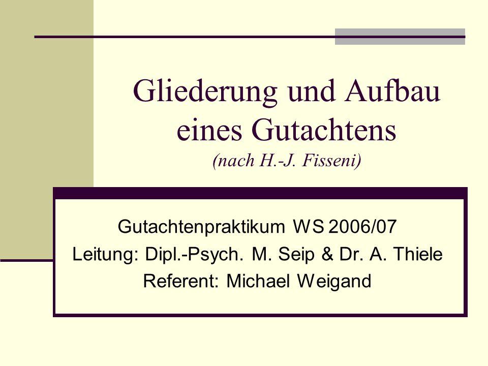 Gliederung und Aufbau eines Gutachtens (nach H.-J. Fisseni) Gutachtenpraktikum WS 2006/07 Leitung: Dipl.-Psych. M. Seip & Dr. A. Thiele Referent: Mich