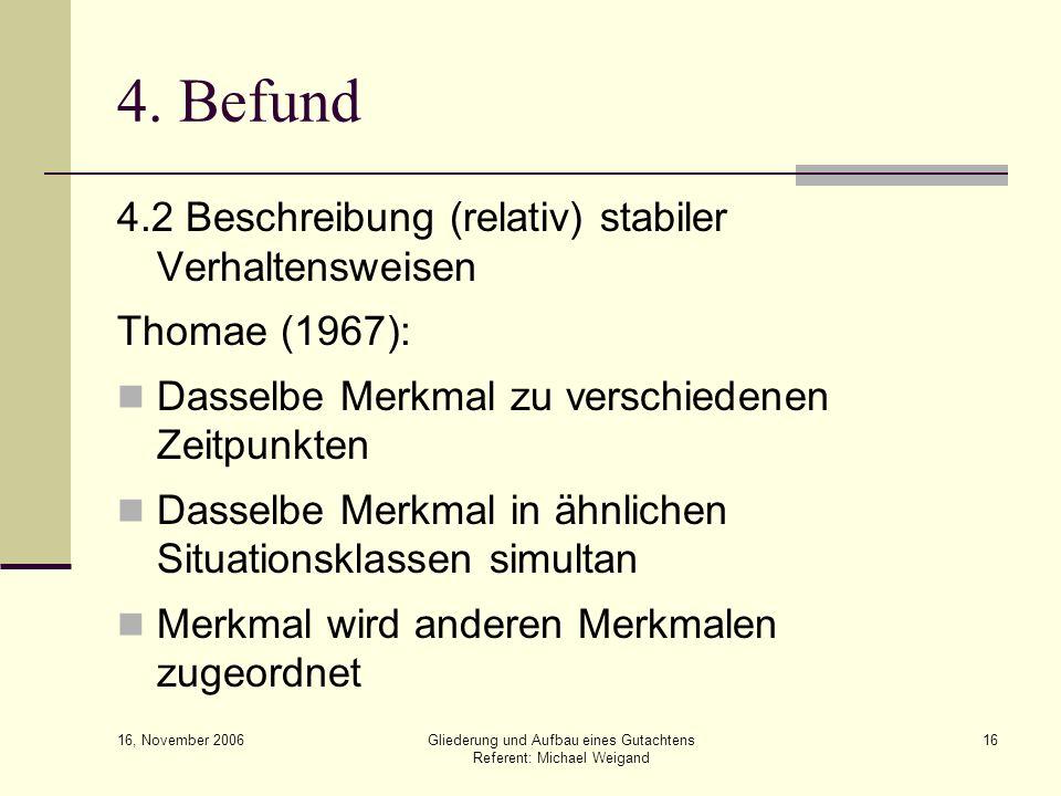 16, November 2006 Gliederung und Aufbau eines Gutachtens Referent: Michael Weigand 16 4. Befund 4.2 Beschreibung (relativ) stabiler Verhaltensweisen T