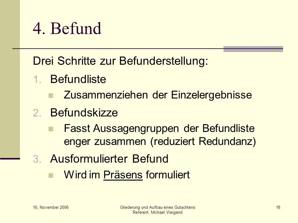 16, November 2006 Gliederung und Aufbau eines Gutachtens Referent: Michael Weigand 18 4. Befund Drei Schritte zur Befunderstellung: 1. Befundliste Zus