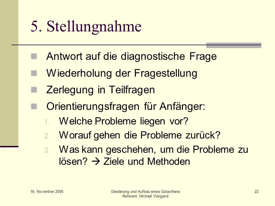 16, November 2006 Gliederung und Aufbau eines Gutachtens Referent: Michael Weigand 22 5. Stellungnahme Antwort auf die diagnostische Frage Wiederholun