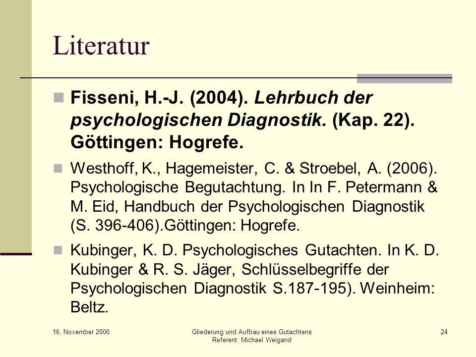 16, November 2006 Gliederung und Aufbau eines Gutachtens Referent: Michael Weigand 24 Literatur Fisseni, H.-J. (2004). Lehrbuch der psychologischen Di