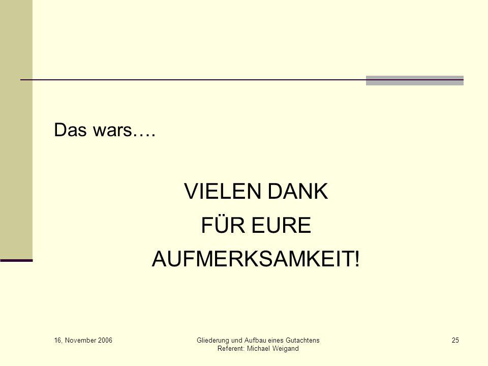 16, November 2006 Gliederung und Aufbau eines Gutachtens Referent: Michael Weigand 25 Das wars…. VIELEN DANK FÜR EURE AUFMERKSAMKEIT!