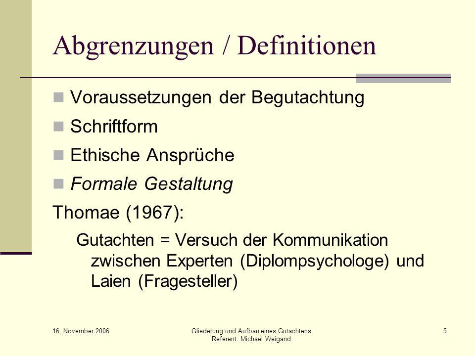 16, November 2006 Gliederung und Aufbau eines Gutachtens Referent: Michael Weigand 5 Abgrenzungen / Definitionen Voraussetzungen der Begutachtung Schr