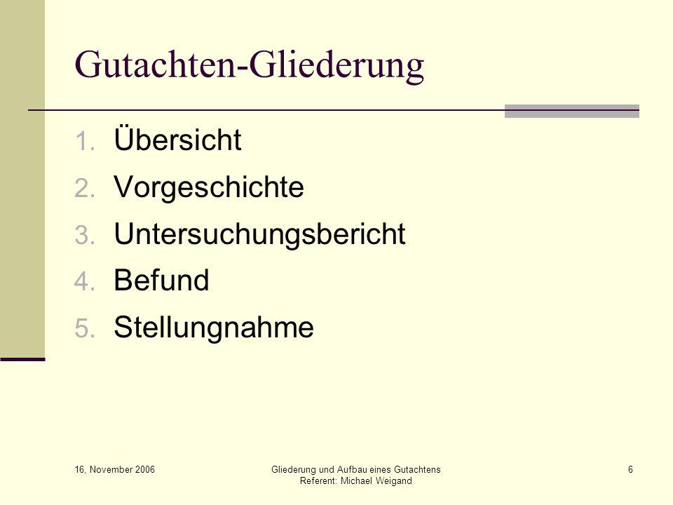 16, November 2006 Gliederung und Aufbau eines Gutachtens Referent: Michael Weigand 6 Gutachten-Gliederung 1. Übersicht 2. Vorgeschichte 3. Untersuchun