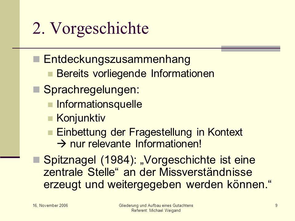 16, November 2006 Gliederung und Aufbau eines Gutachtens Referent: Michael Weigand 9 2. Vorgeschichte Entdeckungszusammenhang Bereits vorliegende Info
