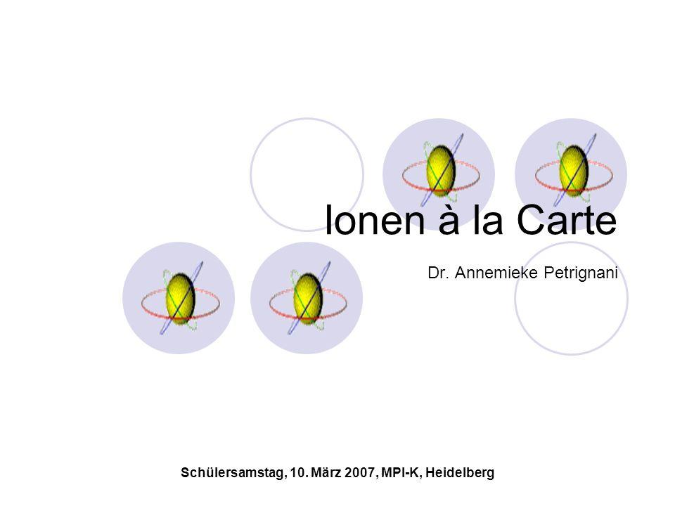 Schülersamstag, 10. März 2007, MPI-K, Heidelberg Ionen à la Carte Dr. Annemieke Petrignani