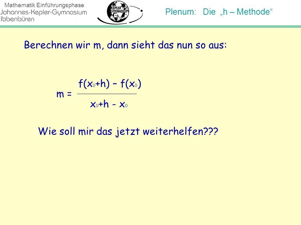 Plenum: Die h – Methode Mathematik Einführungsphase Berechnen wir m, dann sieht das nun so aus: m = f(x 0 +h) – f(x 0 ) x 0 +h - x 0 Wie soll mir das