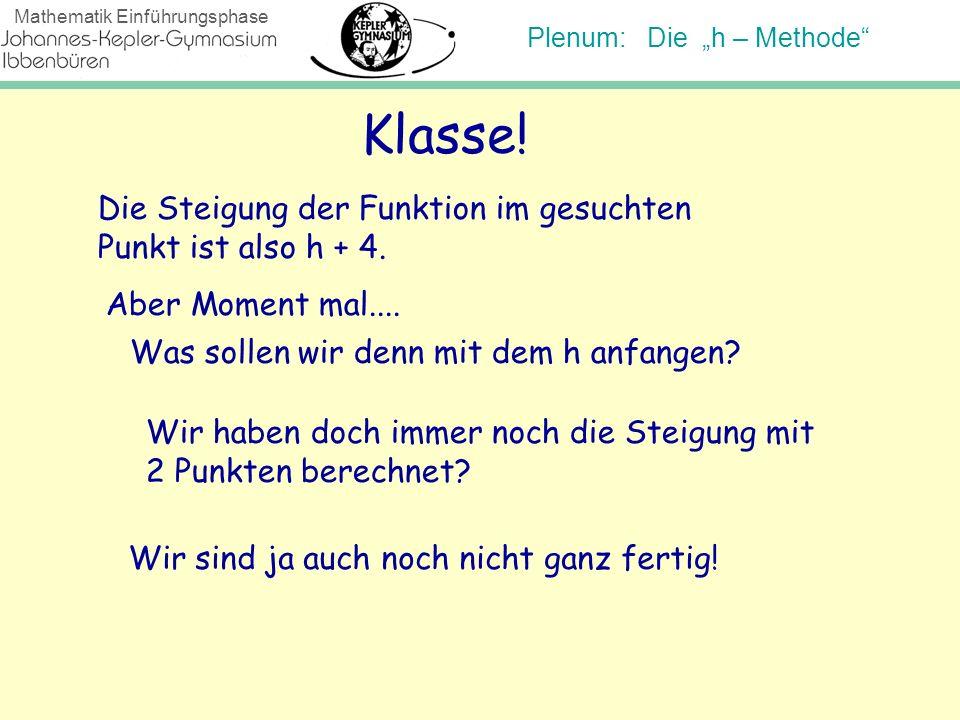 Plenum: Die h – Methode Mathematik Einführungsphase Klasse! Die Steigung der Funktion im gesuchten Punkt ist also h + 4. Aber Moment mal.... Was solle