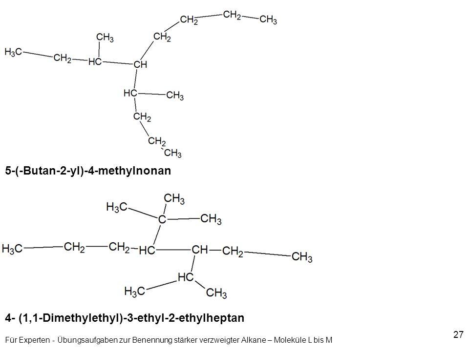 27 Für Experten - Übungsaufgaben zur Benennung stärker verzweigter Alkane – Moleküle L bis M 5-(-Butan-2-yl)-4-methylnonan 4- (1,1-Dimethylethyl)-3-et