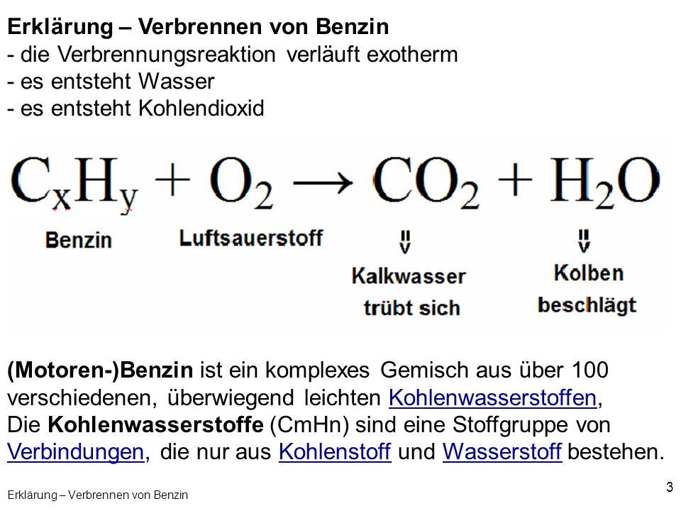 3 Erklärung – Verbrennen von Benzin - die Verbrennungsreaktion verläuft exotherm - es entsteht Wasser - es entsteht Kohlendioxid (Motoren-)Benzin ist
