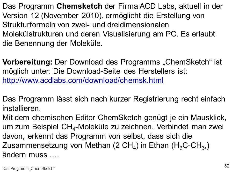 32 Das Programm ChemSketch Das Programm Chemsketch der Firma ACD Labs, aktuell in der Version 12 (November 2010), ermöglicht die Erstellung von Strukt