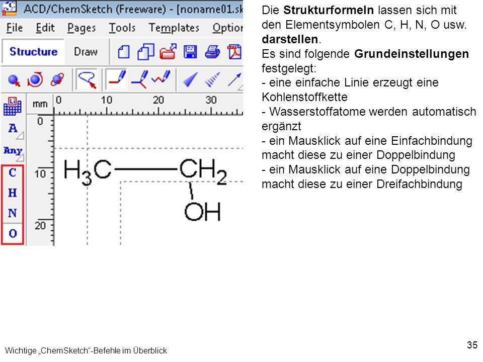35 Wichtige ChemSketch-Befehle im Überblick Die Strukturformeln lassen sich mit den Elementsymbolen C, H, N, O usw. darstellen. Es sind folgende Grund