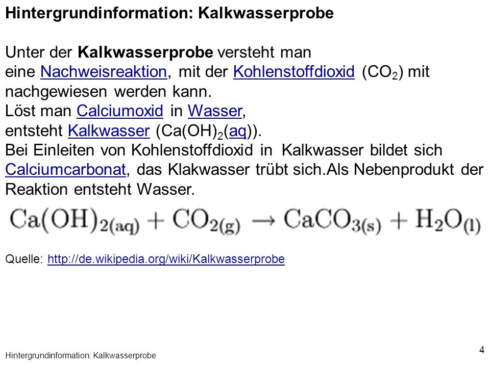 4 Hintergrundinformation: Kalkwasserprobe Unter der Kalkwasserprobe versteht man eine Nachweisreaktion, mit der Kohlenstoffdioxid (CO 2 ) mit nachgewi