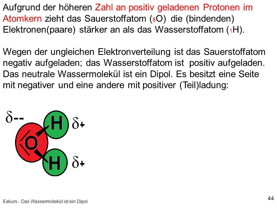 44 Exkurs - Das Wassermolekül ist ein Dipol Aufgrund der höheren Zahl an positiv geladenen Protonen im Atomkern zieht das Sauerstoffatom ( 8 O) die (b