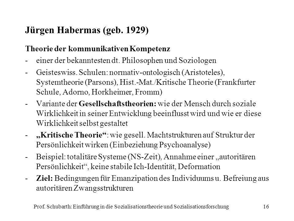 Prof. Schubarth: Einführung in die Sozialisationstheorie und Sozialisationsforschung16 Jürgen Habermas (geb. 1929) Theorie der kommunikativen Kompeten
