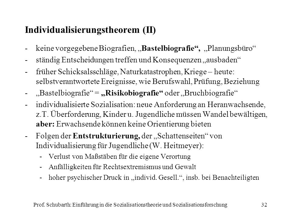 Prof. Schubarth: Einführung in die Sozialisationstheorie und Sozialisationsforschung32 Individualisierungstheorem (II) -keine vorgegebene Biografien,