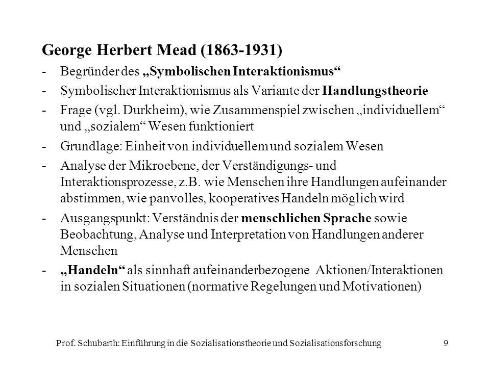 Prof. Schubarth: Einführung in die Sozialisationstheorie und Sozialisationsforschung9 George Herbert Mead (1863-1931) -Begründer des Symbolischen Inte