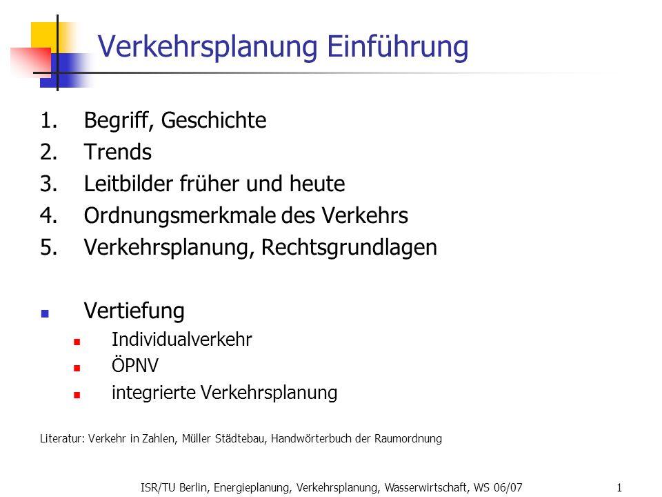 ISR/TU Berlin, Energieplanung, Verkehrsplanung, Wasserwirtschaft, WS 06/07 1 Verkehrsplanung Einführung 1.Begriff, Geschichte 2.Trends 3.Leitbilder fr