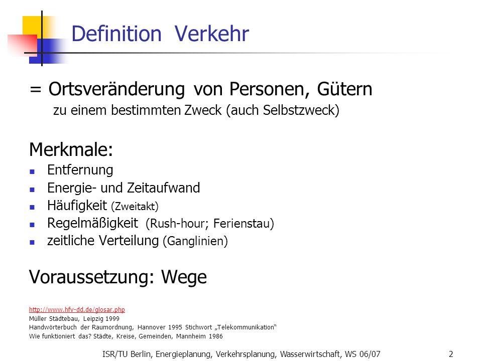 ISR/TU Berlin, Energieplanung, Verkehrsplanung, Wasserwirtschaft, WS 06/07 2 Definition Verkehr = Ortsveränderung von Personen, Gütern zu einem bestim