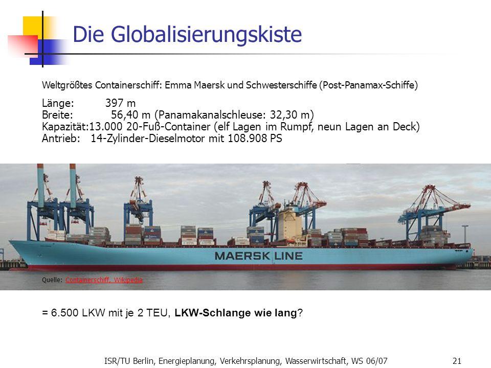ISR/TU Berlin, Energieplanung, Verkehrsplanung, Wasserwirtschaft, WS 06/07 21 Die Globalisierungskiste Weltgrößtes Containerschiff: Emma Maersk und Sc