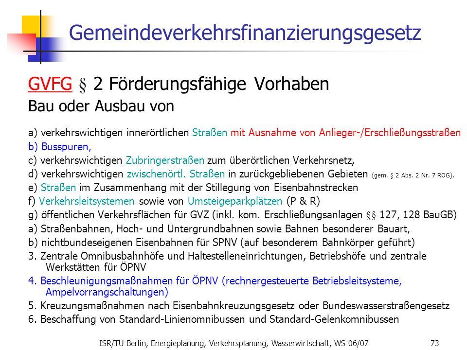 ISR/TU Berlin, Energieplanung, Verkehrsplanung, Wasserwirtschaft, WS 06/07 73 Gemeindeverkehrsfinanzierungsgesetz GVFGGVFG § 2 Förderungsfähige Vorhab