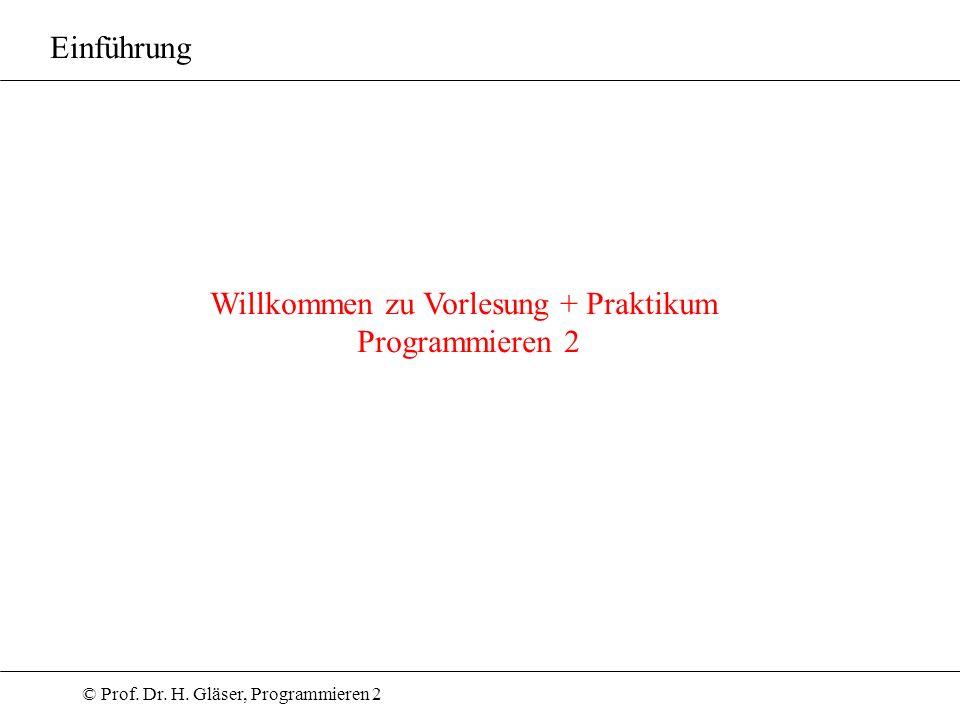 © Prof. Dr. H. Gläser, Programmieren 2 Willkommen zu Vorlesung + Praktikum Programmieren 2 Einführung