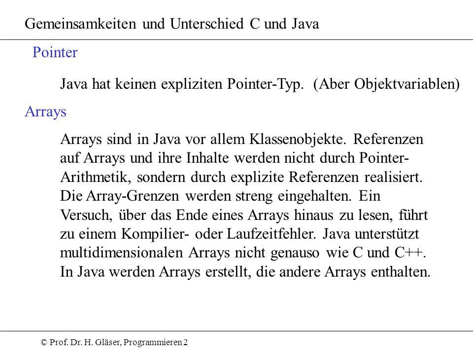 © Prof. Dr. H. Gläser, Programmieren 2 Gemeinsamkeiten und Unterschied C und Java Pointer Java hat keinen expliziten Pointer-Typ. (Aber Objektvariable