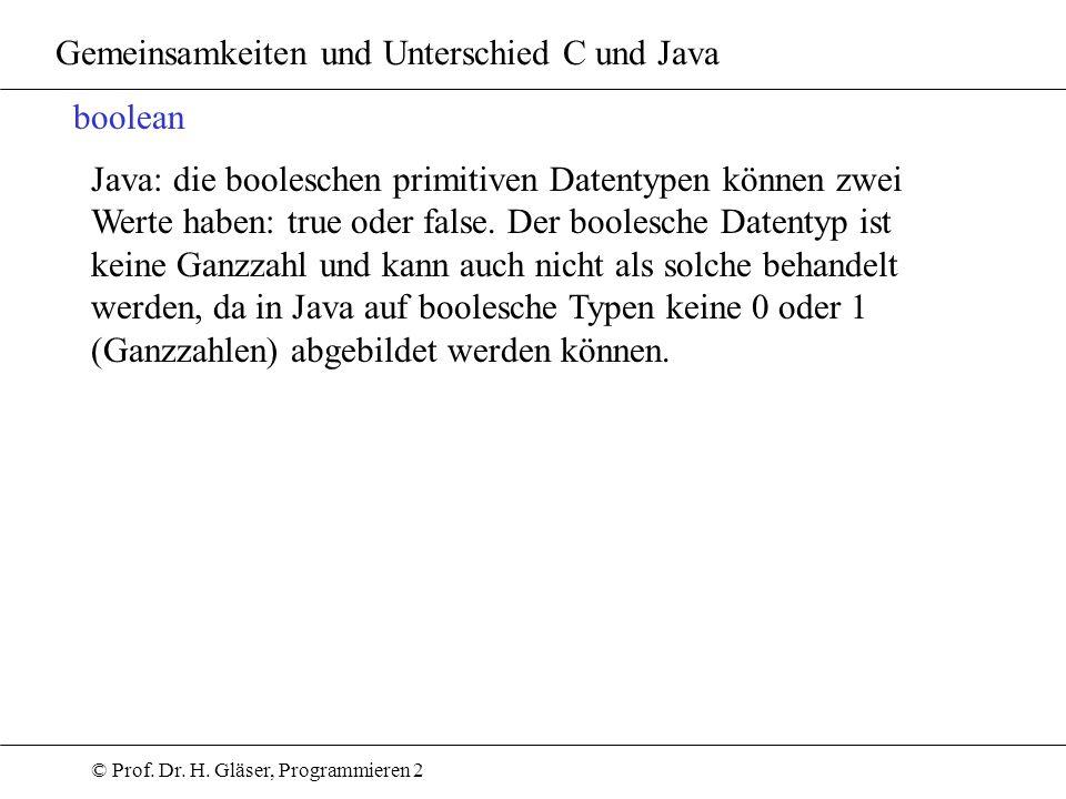 © Prof. Dr. H. Gläser, Programmieren 2 Gemeinsamkeiten und Unterschied C und Java boolean Java: die booleschen primitiven Datentypen können zwei Werte
