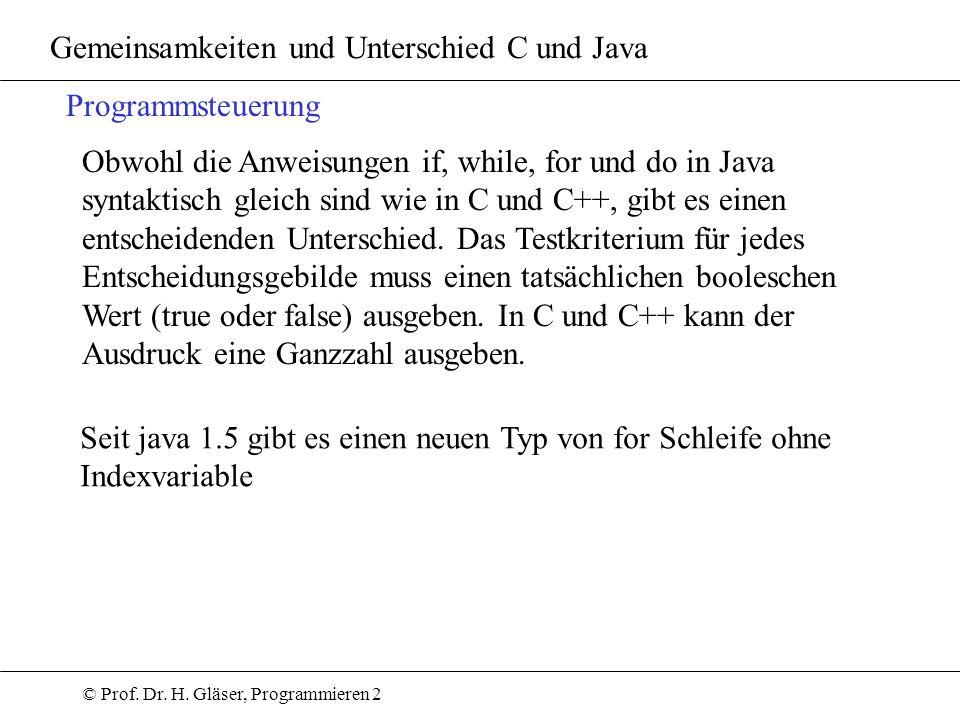 © Prof. Dr. H. Gläser, Programmieren 2 Gemeinsamkeiten und Unterschied C und Java Programmsteuerung Obwohl die Anweisungen if, while, for und do in Ja
