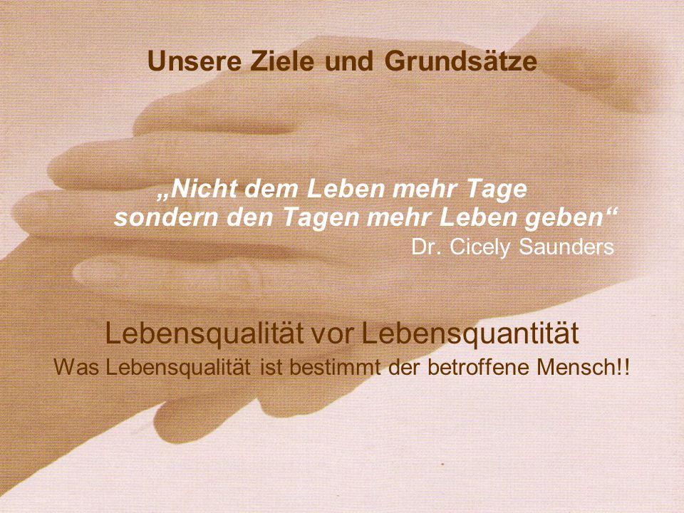 Unsere Ziele und Grundsätze Nicht dem Leben mehr Tage sondern den Tagen mehr Leben geben Dr. Cicely Saunders Lebensqualität vor Lebensquantität Was Le